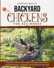 Backyard Chickens for Beginners: Essential step by step guide to raising chickens in your backyard, choosing a coop, feeding and care Cover Image