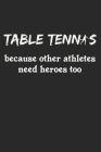 Table Tennis Because Other Athletes Need Heroes Too: A5 Notizbuch, 120 Seiten gepunktet punktiert, Lustiger Spruch Tischtennis Tischtennisspieler Tisc Cover Image