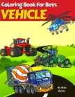 VEHICLE Coloring Book For Boys: Coloring Book For Kids, Vehicle Such as Fire Trucks, Dump Trucks, Garbage Trucks, Helicopter, Airplane and more For Bo Cover Image