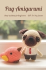 Pug Amigurumi: Step-by-Step for Beginners - Gift for Dog Lovers: Mother's Day Gift 2021, Happy Mother's Day, Gift for Mom Cover Image