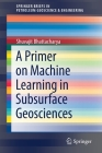 A Primer on Machine Learning in Subsurface Geosciences (Springerbriefs in Petroleum Geoscience & Engineering) Cover Image