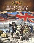 What Caused the War of 1812? (Documenting the War of 1812) Cover Image