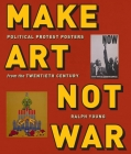Make Art Not War: Political Protest Posters from the Twentieth Century Cover Image