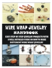 Wire Wrap Jewelry Handbook: Easy Step by Step Jewelry Projects with a Well Detailed Guide on How to Make Different Wire Wrap Jewelry Cover Image
