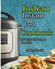 Indian Instant Pot Cookbook: Traditional Indian Dishes Made Easy and Fast-Recipes That Anyone Can Follow Cover Image