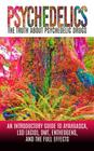 Psychedelics: The Truth About Psychedelic Drugs: An Introductory Guide to Ayahuasca, LSD (Acid), DMT, Entheogens, And The Full Effec Cover Image