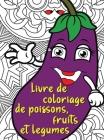 Livre de coloriage de poissons, fruits et legumes: Livre de coloriage étonnant pour les adultes avec du poisson, des fruits et des légumes qui offre d Cover Image