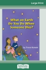 What on Earth do You do When Someone Dies? (16pt Large Print Edition) Cover Image