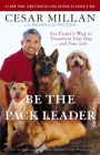 Be the Pack Leader: Use Cesar's Way to Transform Your Dog . . . and Your Life Cover Image