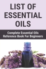 List Of Essential Oils: Complete Essential Oils Reference Book For Beginners: Essential Oils Brands Cover Image