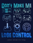 Don't Make Me Lose Control: School Notebook Video Game Player Boys Gift 8.5x11 Wide Ruled Cover Image