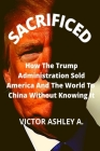 Sacrificed: Unknown Secrets Of How China Is Outwitting The USA In The World Game Of Power Cover Image