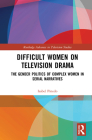 Difficult Women on Television Drama: The Gender Politics Of Complex Women In Serial Narratives (Routledge Advances in Television Studies) Cover Image