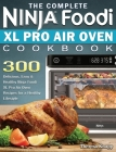 The Complete Ninja Foodi XL Pro Air Oven Cookbook: 300 Delicious, Easy & Healthy Ninja Foodi XL Pro Air Oven Recipes for a Healthy Lifestyle Cover Image