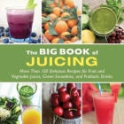 The Big Book of Juicing: More Than 150 Delicious Recipes for Fruit & Vegetable Juices, Green Smoothies, and Probiotic Drinks Cover Image