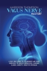 Vagus Nerve Mastery: A Self-Help Guide to Techniques and Daily Exercises to Reduce Depression, Chronic Illness, Anxiety, Digestive Problem Cover Image