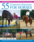 55 Corrective Exercises for Horses: Resolving Postural Problems, Improving Movement Patterns, and Preventing Injury Cover Image