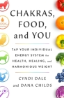 Chakras, Food, and You: Tap Your Individual Energy System for Health, Healing, and Harmonious Weight Cover Image