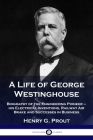 A Life of George Westinghouse: Biography of the Engineering Pioneer - his Electrical Inventions, Railway Air Brake and Successes in Business Cover Image