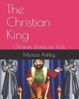 The Christian King: Christian Stories for Kids Cover Image