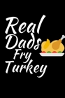Real Dads Fry Turkey: Thanksgiving Notebook for Dads - For Fathers Who Want To Practice Being Thankful and Grateful Everyday Cover Image