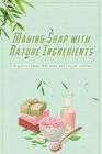 Making Soap with Nature Ingredients: Organic Soap Recipes to Try at Home: Nature Soap at Home Cover Image