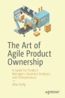 The Art of Agile Product Ownership: A Guide for Product Managers, Business Analysts, and Entrepreneurs Cover Image
