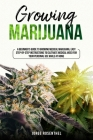 Growing Marijuana: A Beginner's Guide to growing medical Marijuana, easy step-by-step instructions to cultivate medical weed for your per (Gardening #3) Cover Image