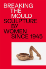 Breaking the Mould: Sculpture by Women Since 1945 Cover Image
