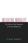 Mediating Morality: The Politics of Teen Pregnancy in the Post-Welfare Era Cover Image