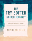 The Try Softer Guided Journey: A Soulful Companion to Healing Cover Image