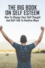 The Big Book On Self Esteem: How To Change Your Self-Thought And Self-Talk To Positive Ways: Teen & Young Adult Self-Esteem & Self-Reliance Issues Cover Image