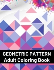 Geometric Pattern Adult Coloring Book: Featuring Stress Relieving Patterns Designs Perfect for Adults Relaxation and Coloring Gift Book Ideas Cover Image