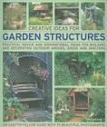 Creative Ideas for Garden Structures: Practical Advice and Inspirational Ideas for Building and Decorating Outdoor Arches, Sheds and Shelters Cover Image