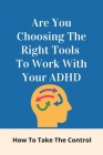 Are You Choosing The Right Tools To Work With Your ADHD: How To Take The Control: Outgrowing Adhd In Adults Cover Image