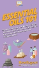 Essential Oils 101: The Quick Health and Wellness Guide with Over 100+ Natural and Affordable Homemade DIY Aromatherapy & Essential Oil Pr Cover Image