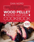 Wood Pellet Smoker and Grill Cookbook: 100 Amazing Smoking Recipes Including Complete Guide to Getting the Most Out Of Your Wood Pellet Smoker and Gri Cover Image