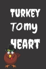 Turkey To My Heart: Thanksgiving Notebook - There isn't a Better Way to Start the Day or go to Bed than Thinking About Everything You Have Cover Image