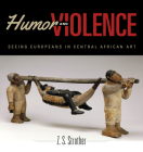 Humor and Violence: Seeing Europeans in Central African Art (African Expressive Cultures) Cover Image