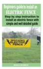Beginners guide to install an electric fence: Step by step instruction to install an electric fence with simple and well detailed guide Cover Image
