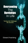Overcoming The Hardships In Life-Turning Life Challenges Into Success Cover Image
