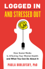 Logged in and Stressed Out: How Social Media Is Affecting Your Mental Health and What You Can Do about It Cover Image