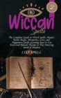 Wiccan Spells: The Complete Guide to Witch Spells. Master Moon Magic, Prosperity, Love, and Happiness Spells Learning how to Use Tool Cover Image