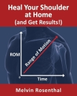 Heal Your Shoulder at Home (and Get Results!): Self-treatment rehab guide for shoulder pain from frozen shoulder, bursitis and other rotator cuff issu Cover Image