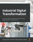 Industrial Digital Transformation: Accelerate digital transformation with business optimization, AI, and Industry 4.0 Cover Image