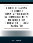 A Guide to Passing the Praxis II Elementary Education: Mathematics Content Knowledge for Teaching (CKT) - 7803 examination Cover Image