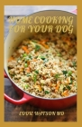 Home Cooking for Your Dog: The Complete And Essential Guide And Maximizing Health with Whole Foods Cover Image