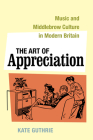 The Art of Appreciation: Music and Middlebrow Culture in Modern Britain (California Studies in 20th-Century Music #30) Cover Image