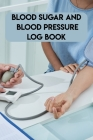 Blood Sugar And Blood Pressure Log Book: Blood Sugar And Blood Pressure Log Book, Blood Pressure Daily Log Book. 120 Story Paper Pages. 6 in x 9 in Co Cover Image