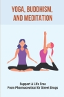 Yoga, Buddhism, And Meditation: Support A Life Free From Pharmaceutical Or Street Drugs: The Appropriate Therapeutic Setting To Withdrawal Symptoms Cover Image
